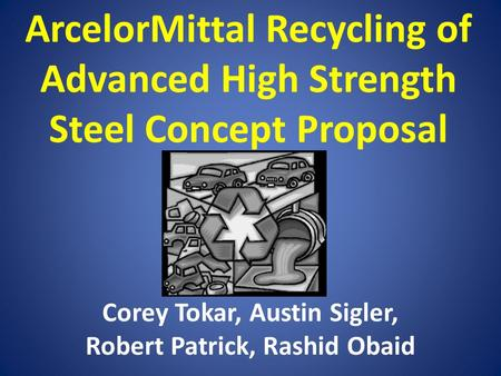 ArcelorMittal Recycling of Advanced High Strength Steel Concept Proposal Corey Tokar, Austin Sigler, Robert Patrick, Rashid Obaid.