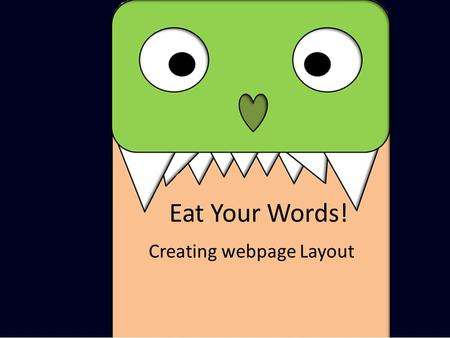 Eat Your Words! Creating webpage Layout. CONTENT The Layout of a Webpage HEADER FOOTER Each of these sections represents a 'div' (or divider). By linking.