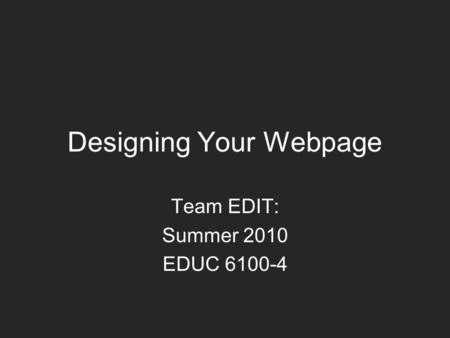 Designing Your Webpage Team EDIT: Summer 2010 EDUC 6100-4.
