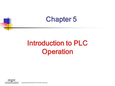 Copyright © 2002 Delmar Thomson Learning Chapter 5 Introduction to PLC Operation.