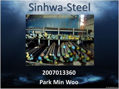 Sinhwa-Steel 2007013360 Park Min Woo. SINHWA-Steel Located in Changwon Produce the Various Steel product.