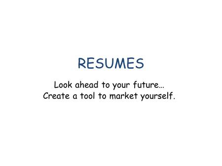 RESUMES Look ahead to your future… Create a tool to market yourself.