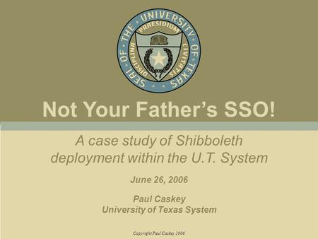 A case study of Shibboleth deployment within the U.T. System June 26, 2006 Paul Caskey University of Texas System Copyright Paul Caskey 2006 Not Your Father's.