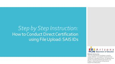 "Step by Step Instruction: How to Conduct Direct Certification using File Upload: SAIS IDs Released January 2014 ""How to Conduct Direct Certification using."