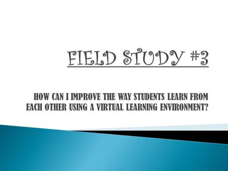 HOW CAN I IMPROVE THE WAY STUDENTS LEARN FROM EACH OTHER USING A VIRTUAL LEARNING ENVIRONMENT?