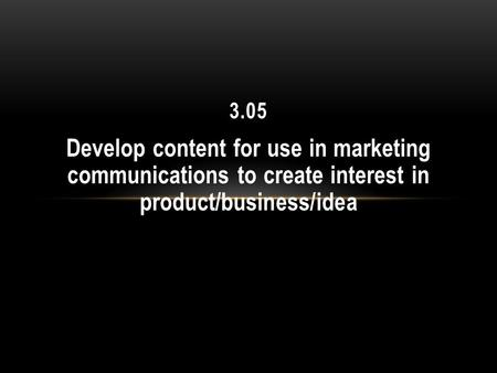 Develop content for use in marketing communications to create interest in product/business/idea 3.05.