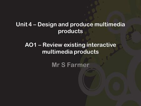 Unit 4 – Design and produce multimedia products AO1 – Review existing interactive multimedia products Mr S Farmer.