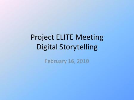 Project ELITE Meeting Digital Storytelling February 16, 2010.