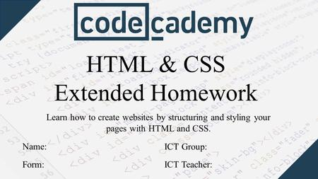 HTML & CSS Extended Homework Learn how to create websites by structuring and styling your pages with HTML and CSS. Form: Name: ICT Group: ICT Teacher: