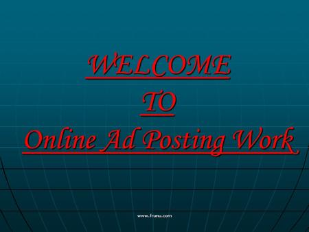 WELCOME TO Online Ad Posting Work www.frunu.com. INSTRUCTIONS HOW TO POST FREE ADS ON INTERNET www.frunu.com.