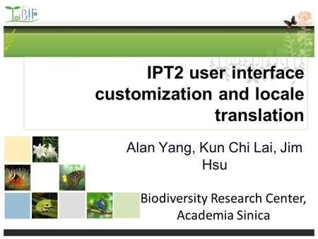 IPT2 user interface customization and locale translation Alan Yang, Kun Chi Lai, Jim Hsu Biodiversity Research Center, Academia Sinica.