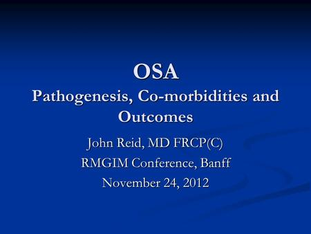 OSA Pathogenesis, Co-morbidities and Outcomes John Reid, MD FRCP(C) RMGIM Conference, Banff November 24, 2012.