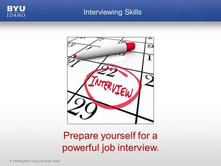 © 2008 Brigham Young University–Idaho Interviewing Skills Prepare yourself for a powerful job interview.