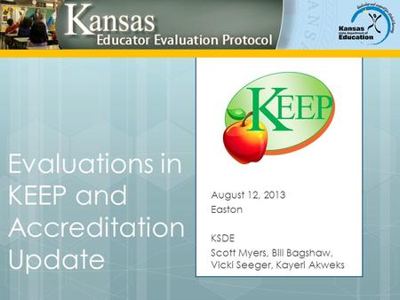 Evaluations in KEEP and Accreditation Update August 12, 2013 Easton KSDE Scott Myers, Bill Bagshaw, Vicki Seeger, Kayeri Akweks.