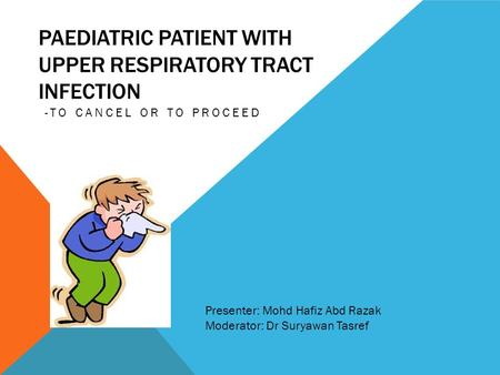PAEDIATRIC PATIENT WITH UPPER RESPIRATORY TRACT INFECTION -TO CANCEL OR TO PROCEED Presenter: Mohd Hafiz Abd Razak Moderator: Dr Suryawan Tasref.