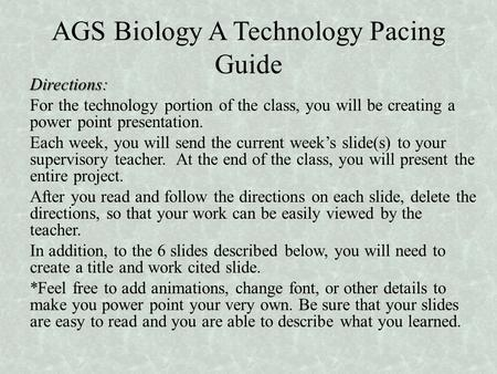 AGS Biology A Technology Pacing Guide Directions: For the technology portion of the class, you will be creating a power point presentation. Each week,