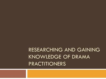 RESEARCHING AND GAINING KNOWLEDGE OF DRAMA PRACTITIONERS.