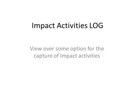 Impact Activities LOG View over some option for the capture of Impact activities.