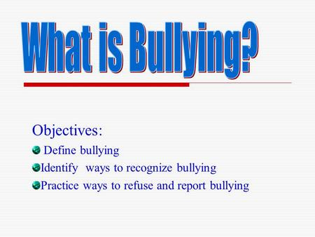 Objectives: Define bullying Identify ways to recognize bullying Practice ways to refuse and report bullying.