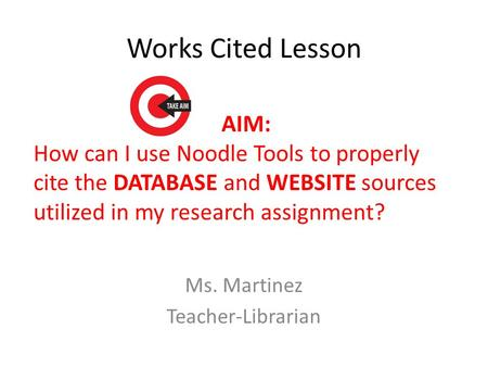 Works Cited Lesson Ms. Martinez Teacher-Librarian AIM: How can I use Noodle Tools to properly cite the DATABASE and WEBSITE sources utilized in my research.