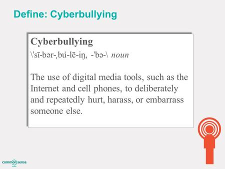 Define: Cyberbullying Cyberbullying \ ˈ sī-bər- ˌ bu ̇ -lē-iŋ, - ˈ bə-\ noun The use of digital media tools, such as the Internet and cell phones, to deliberately.