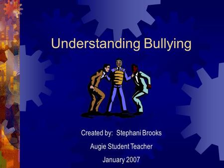 Understanding Bullying Created by: Stephani Brooks Augie Student Teacher January 2007.