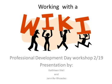 Working with a Professional Development Day workshop 2/19 Presentation by: Kathleen Weil and Jennifer Rhoades.