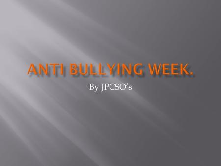 By JPCSO's. This week is anti-bullying week. Bullying is not just a one off thing, it's something that is continuous(time and time again). If you're being.