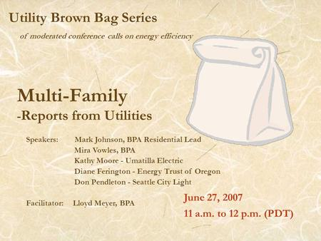 Of moderated conference calls on energy efficiency Utility Brown Bag Series Multi-Family - Reports from Utilities June 27, 2007 11 a.m. to 12 p.m. (PDT)