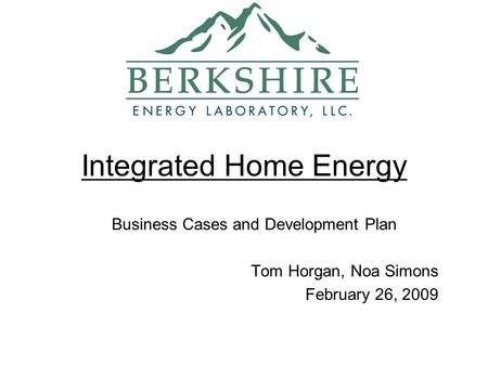 Integrated Home Energy Business Cases and Development Plan Tom Horgan, Noa Simons February 26, 2009.