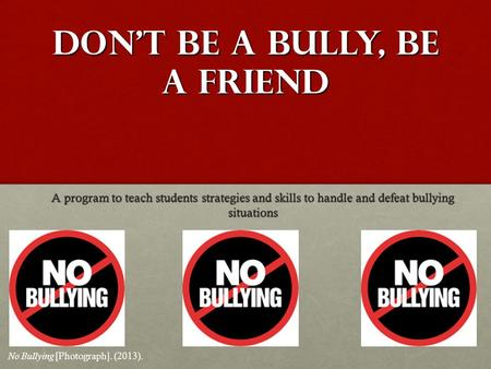 Don't be a bully, be a friend A program to teach students strategies and skills to handle and defeat bullying situations No Bullying [Photograph]. (2013).