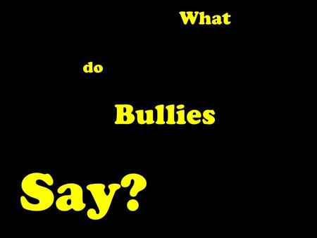 "Say? Bullies do What. ""I got bullied a lot at junior school and the only way to stop it was to fight back."