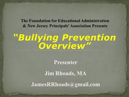 """Bullying Prevention Overview"" Presenter Jim Rhoads, MA The Foundation for Educational Administration & New Jersey Principals' Association."