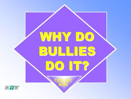 WHY DO BULLIES DO IT? FIND OUT MORE. WHY DO BULLIES DO IT? To understand what bullying or 'being a bully' means. End Objectives.