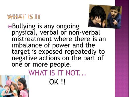  Bullying is any ongoing physical, verbal or non-verbal mistreatment where there is an imbalance of power and the target is exposed repeatedly to negative.