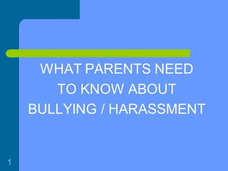 1 WHAT PARENTS NEED TO KNOW ABOUT BULLYING / HARASSMENT.