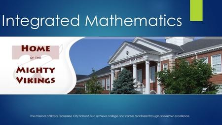 Integrated Mathematics The missions of Bristol Tennessee City Schools is to achieve college and career readiness through academic excellence.