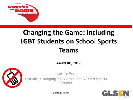 Changing the Game: Including LGBT Students on School Sports Teams AAHPERD, 2012 Pat Griffin, Director, Changing the Game: The GLSEN Sports Project sports.glsen.org.