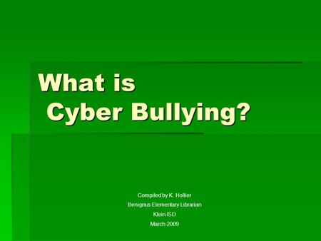 What is Cyber Bullying? Compiled by K. Hollier Benignus Elementary Librarian Klein ISD March 2009.