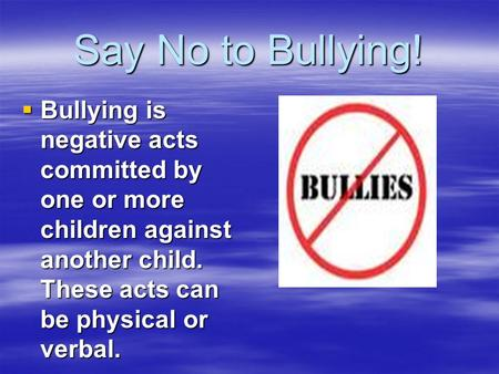 Say No to Bullying! Bullying is negative acts committed by one or more children against another child. These acts can be physical or verbal.