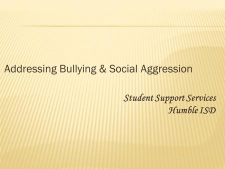 Addressing Bullying & Social Aggression Student Support Services Humble ISD.