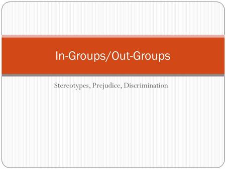 Stereotypes, Prejudice, Discrimination In-Groups/Out-Groups.