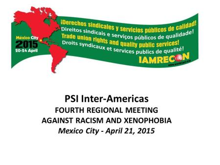 PSI Inter-Americas FOURTH REGIONAL MEETING AGAINST RACISM AND XENOPHOBIA Mexico City - April 21, 2015.