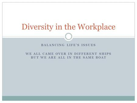 BALANCING LIFE'S ISSUES WE ALL CAME OVER IN DIFFERENT SHIPS BUT WE ARE ALL IN THE SAME BOAT Diversity in the Workplace.