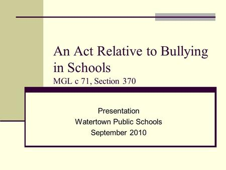 An Act Relative to Bullying in Schools MGL c 71, Section 370 Presentation Watertown Public Schools September 2010.