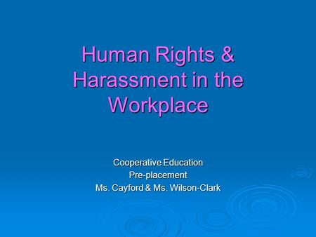 Human Rights & Harassment in the Workplace Cooperative Education Pre-placement Ms. Cayford & Ms. Wilson-Clark.