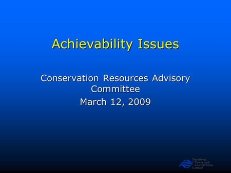 Northwest Power and Conservation Council Achievability Issues Conservation Resources Advisory Committee March 12, 2009.