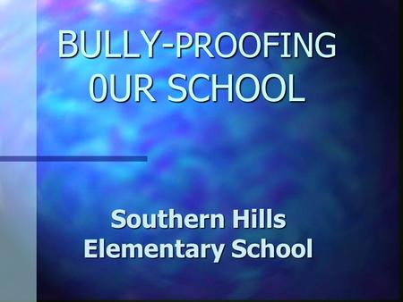 BULLY- PROOFING 0UR SCHOOL Southern Hills Elementary School.
