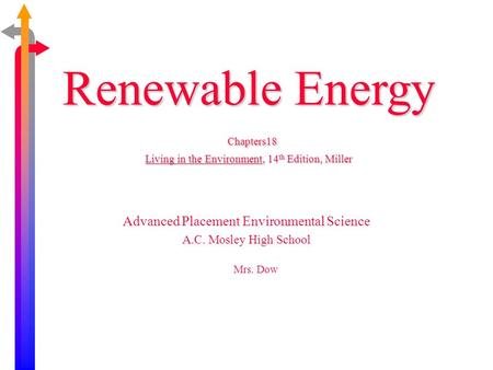 Renewable Energy Chapters18 Living in the Environment, 14 th Edition, Miller Advanced Placement Environmental Science A.C. Mosley High School Mrs. Dow.