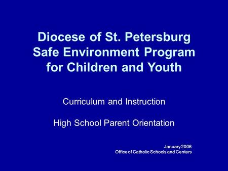 Diocese of St. Petersburg Safe Environment Program for Children and Youth Curriculum and Instruction High School Parent Orientation January 2006 Office.